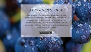 AN INSIDER'S VIEW. YOUR SOURCE FOR AUTHENTIC WINE AND CULINARY EXPERIENCES IN FRANCE. CELEBRATING OUR 15TH YEAR HELPING WINE LOVERS DISCOVER THE BEAUTY OF FRENCH WINE AND CULTURE THROUGH THE LENS OF AN INSIDER. CONTACT US TODAY AND START PLANNING YOUR TRIP OF A LIFETIME.
