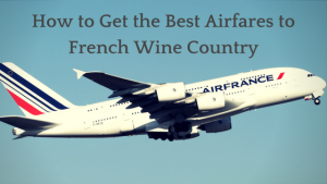 How to Get the Best Airfares to French Wine Country